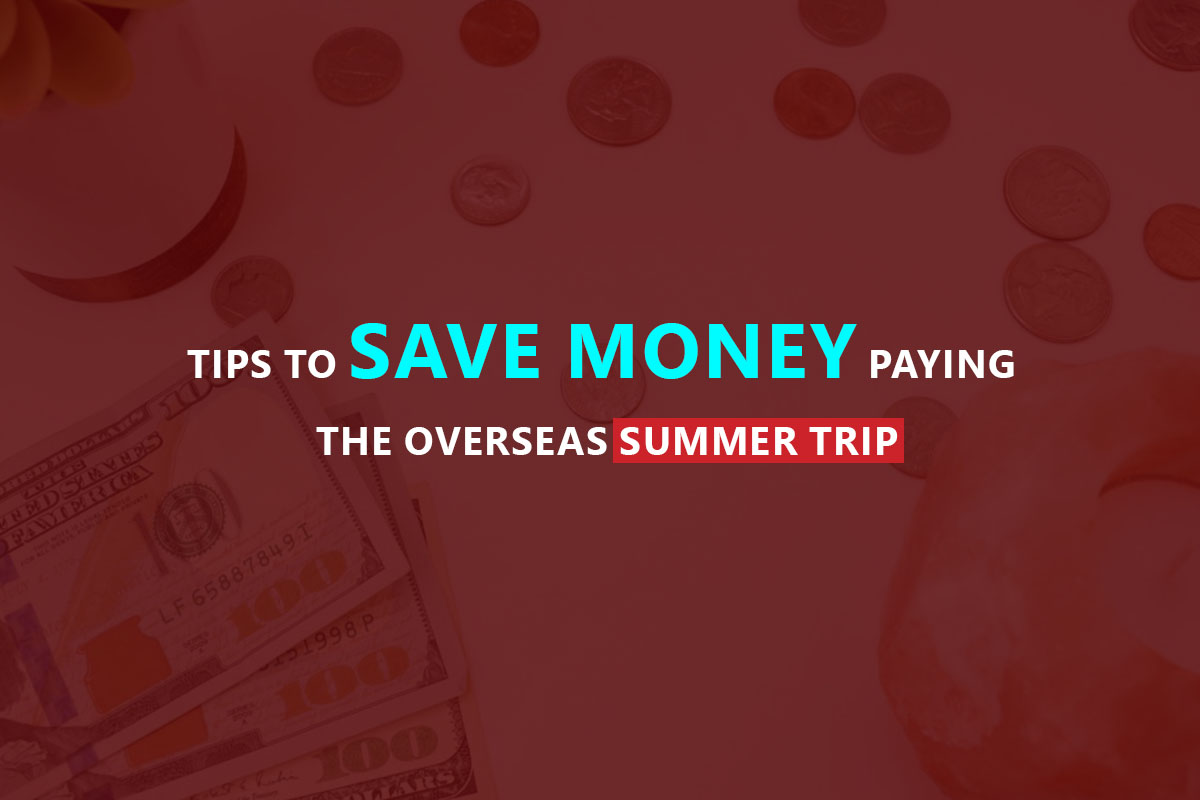 Tips To Save Money Paying The Overseas Summer Trip